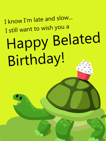 I Know Im Late And Slow Happy Belated Birthday Card Birthday